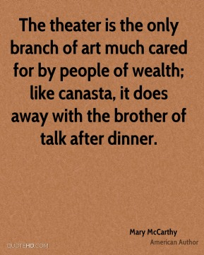 The theater is the only branch of art much cared for by people of wealth; like canasta, it does away with the brother of talk after dinner.