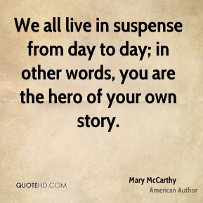We all live in suspense from day to day; in other words, you are the hero of your own story.