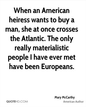 When an American heiress wants to buy a man, she at once crosses the Atlantic. The only really materialistic people I have ever met have been Europeans.
