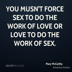 You musn't force sex to do the work of love or love to do the work of sex.
