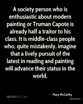 A society person who is enthusiastic about modern painting or Truman Capote is already half a traitor to his class. It is middle-class people who, quite mistakenly, imagine that a lively pursuit of the latest in reading and painting will advance their status in the world.
