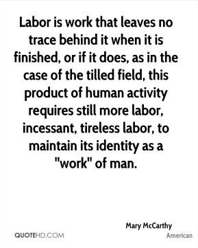 Labor is work that leaves no trace behind it when it is finished, or if it does, as in the case of the tilled field, this product of human activity requires still more labor, incessant, tireless labor, to maintain its identity as a ''work'' of man.