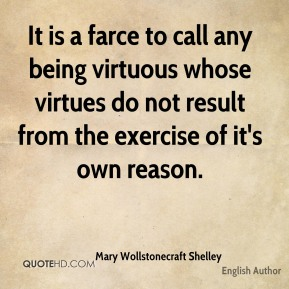 Mary Wollstonecraft Shelley - It is a farce to call any being virtuous whose virtues do not result from the exercise of it's own reason.
