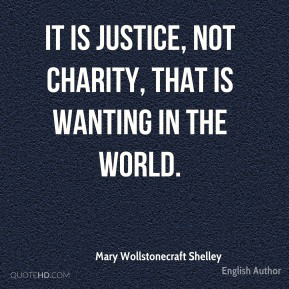 It is justice, not charity, that is wanting in the world.