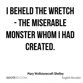 Mary Wollstonecraft Shelley  - I beheld the wretch - the miserable monster whom I had created.