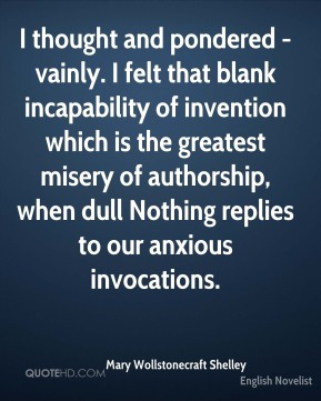 Mary Wollstonecraft Shelley  - I thought and pondered - vainly. I felt that blank incapability of invention which is the greatest misery of authorship, when dull Nothing replies to our anxious invocations.