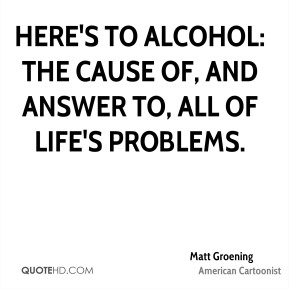 Here's to alcohol: the cause of, and answer to, all of life's problems.