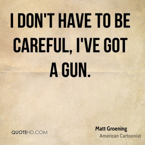 Matt Groening - I don't have to be careful, I've got a gun.