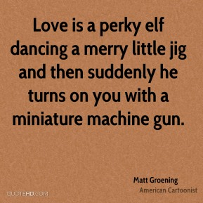 Matt Groening - Love is a perky elf dancing a merry little jig and then suddenly he turns on you with a miniature machine gun.