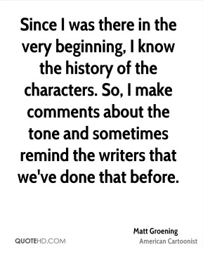Matt Groening - Since I was there in the very beginning, I know the history of the characters. So, I make comments about the tone and sometimes remind the writers that we've done that before.