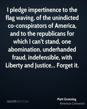 I pledge impertinence to the flag waving, of the unindicted co-conspirators of America, and to the republicans for which I can't stand, one abomination, underhanded fraud, indefensible, with Liberty and Justice... Forget it.