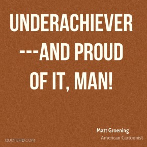 Underachiever---and proud of it, man!