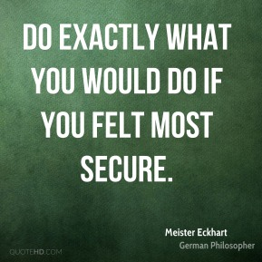 Meister Eckhart - Do exactly what you would do if you felt most secure.