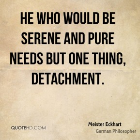 Meister Eckhart - He who would be serene and pure needs but one thing, detachment.