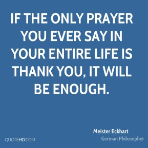 Meister Eckhart - If the only prayer you ever say in your entire life is thank you, it will be enough.
