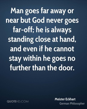 Man goes far away or near but God never goes far-off; he is always standing close at hand, and even if he cannot stay within he goes no further than the door.