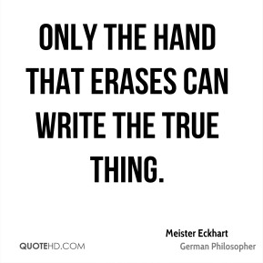 Meister Eckhart - Only the hand that erases can write the true thing.
