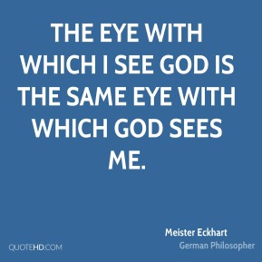 The eye with which I see God is the same eye with which God sees me.