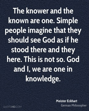 The knower and the known are one. Simple people imagine that they should see God as if he stood there and they here. This is not so. God and I, we are one in knowledge.
