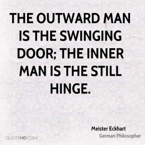 The outward man is the swinging door; the inner man is the still hinge.