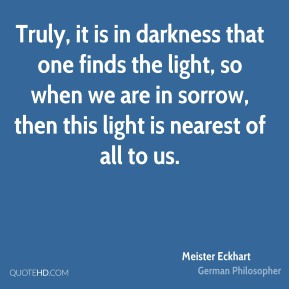 Truly, it is in darkness that one finds the light, so when we are in sorrow, then this light is nearest of all to us.