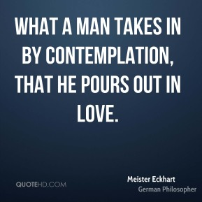 What a man takes in by contemplation, that he pours out in love.