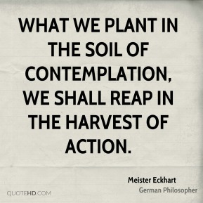 What we plant in the soil of contemplation, we shall reap in the harvest of action.