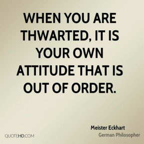 Meister Eckhart - When you are thwarted, it is your own attitude that is out of order.