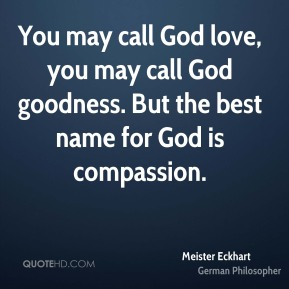 You may call God love, you may call God goodness. But the best name for God is compassion.