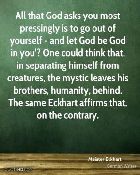 All that God asks you most pressingly is to go out of yourself - and let God be God in you'? One could think that, in separating himself from creatures, the mystic leaves his brothers, humanity, behind. The same Eckhart affirms that, on the contrary.