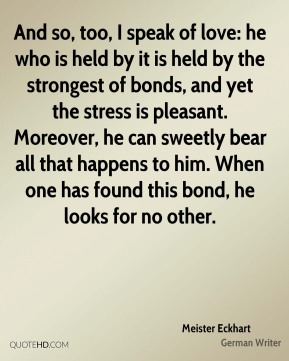 And so, too, I speak of love: he who is held by it is held by the strongest of bonds, and yet the stress is pleasant. Moreover, he can sweetly bear all that happens to him. When one has found this bond, he looks for no other.