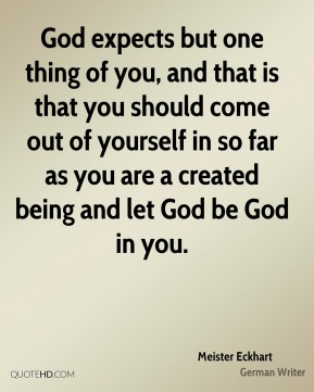 God expects but one thing of you, and that is that you should come out of yourself in so far as you are a created being and let God be God in you.