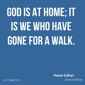God is at home; it is we who have gone for a walk.