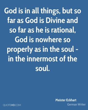 God is in all things, but so far as God is Divine and so far as he is rational, God is nowhere so properly as in the soul - in the innermost of the soul.