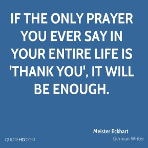 If the only prayer you ever say in your entire life is 'thank you', it will be enough.
