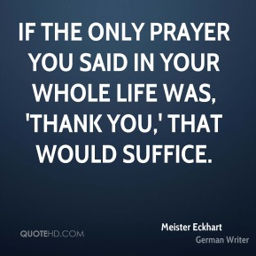 If the only prayer you said in your whole life was, 'thank you,' that would suffice.