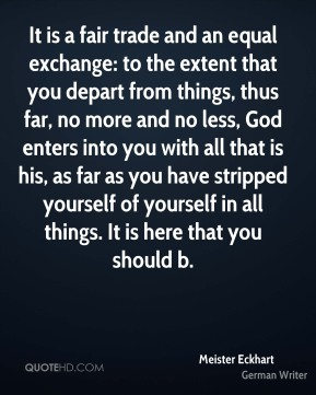 Meister Eckhart  - It is a fair trade and an equal exchange: to the extent that you depart from things, thus far, no more and no less, God enters into you with all that is his, as far as you have stripped yourself of yourself in all things. It is here that you should b.