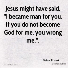 Jesus might have said, ''I became man for you. If you do not become God for me, you wrong me.''.