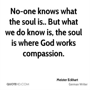 Meister Eckhart  - No-one knows what the soul is.. But what we do know is, the soul is where God works compassion.