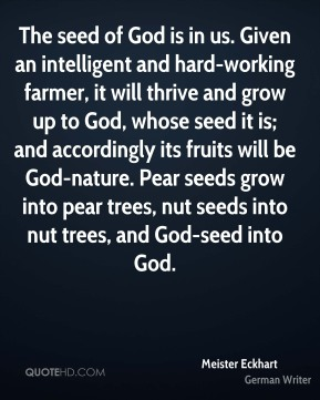 The seed of God is in us. Given an intelligent and hard-working farmer, it will thrive and grow up to God, whose seed it is; and accordingly its fruits will be God-nature. Pear seeds grow into pear trees, nut seeds into nut trees, and God-seed into God.