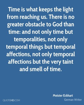 Time is what keeps the light from reaching us. There is no greater obstacle to God than time: and not only time but temporalities, not only temporal things but temporal affections, not only temporal affections but the very taint and smell of time.