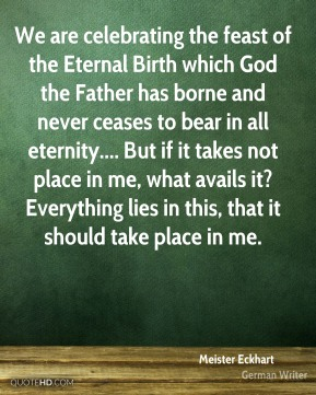 Meister Eckhart  - We are celebrating the feast of the Eternal Birth which God the Father has borne and never ceases to bear in all eternity.... But if it takes not place in me, what avails it? Everything lies in this, that it should take place in me.