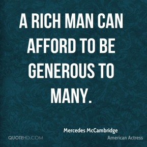 A rich man can afford to be generous to many.