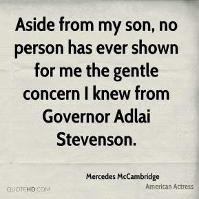 Mercedes McCambridge - Aside from my son, no person has ever shown for me the gentle concern I knew from Governor Adlai Stevenson.