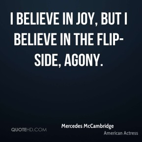 I believe in joy, but I believe in the flip-side, agony.