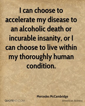 Mercedes McCambridge - I can choose to accelerate my disease to an alcoholic death or incurable insanity, or I can choose to live within my thoroughly human condition.