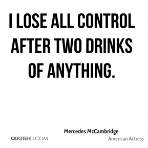 I lose all control after two drinks of anything.