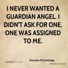 I never wanted a Guardian Angel. I didn't ask for one. One was assigned to me.