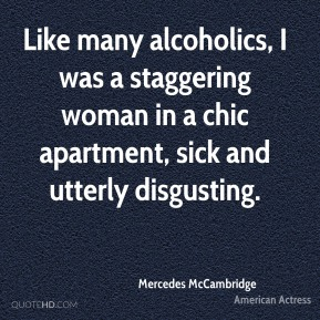 Mercedes McCambridge - Like many alcoholics, I was a staggering woman in a chic apartment, sick and utterly disgusting.