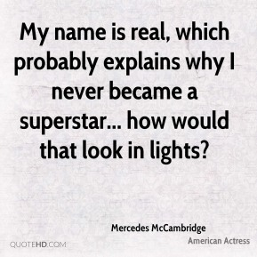 Mercedes McCambridge - My name is real, which probably explains why I never became a superstar... how would that look in lights?